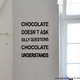 Wandtattoo Spruch: Chocolate doesn´t ask silly questions, chocolate understands.